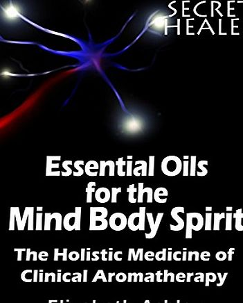 Createspace The Essential Oils of The Mind Body Spirit: The Holistic Medicine of Clinical Aromatherapy: Volume 2 (The Secret Healer)